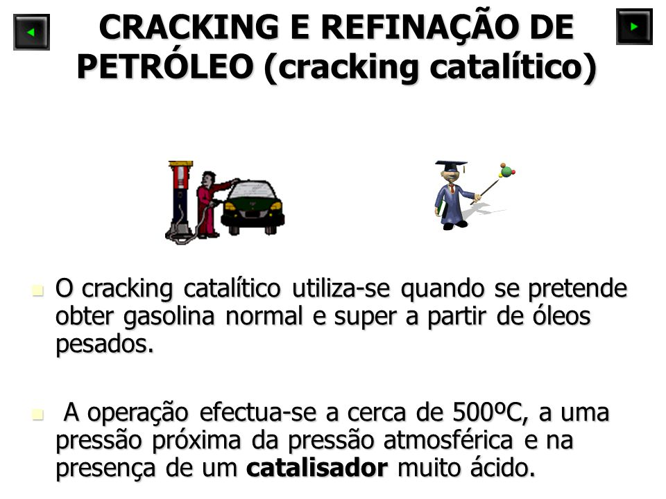 CRACKING E REFINAÇÃO DE PETRÓLEO (cracking catalítico) O cracking catalítico utiliza-se quando se pretende obter gasolina normal e super a partir de ó