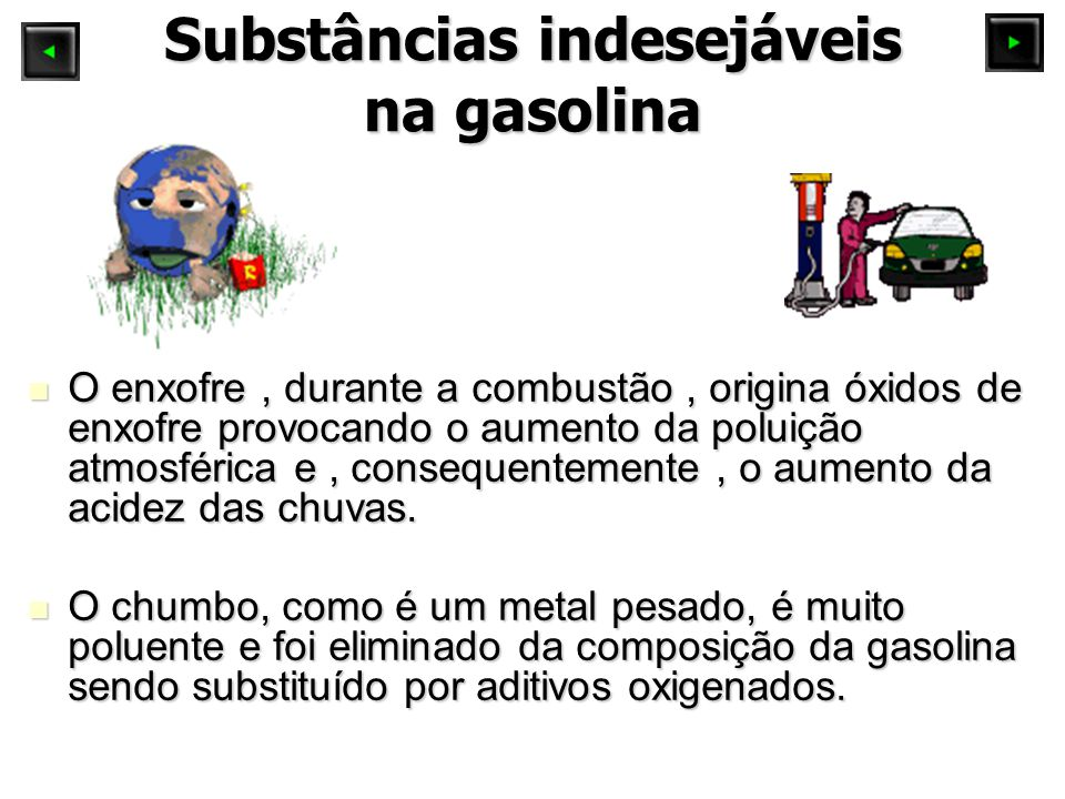 Substâncias indesejáveis na gasolina O enxofre, durante a combustão, origina óxidos de enxofre provocando o aumento da poluição atmosférica e, consequ
