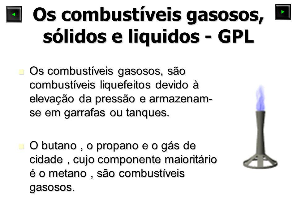 Os combustíveis gasosos, sólidos e liquidos - GPL Os combustíveis gasosos, são combustíveis liquefeitos devido à elevação da pressão e armazenam- se em garrafas ou tanques.