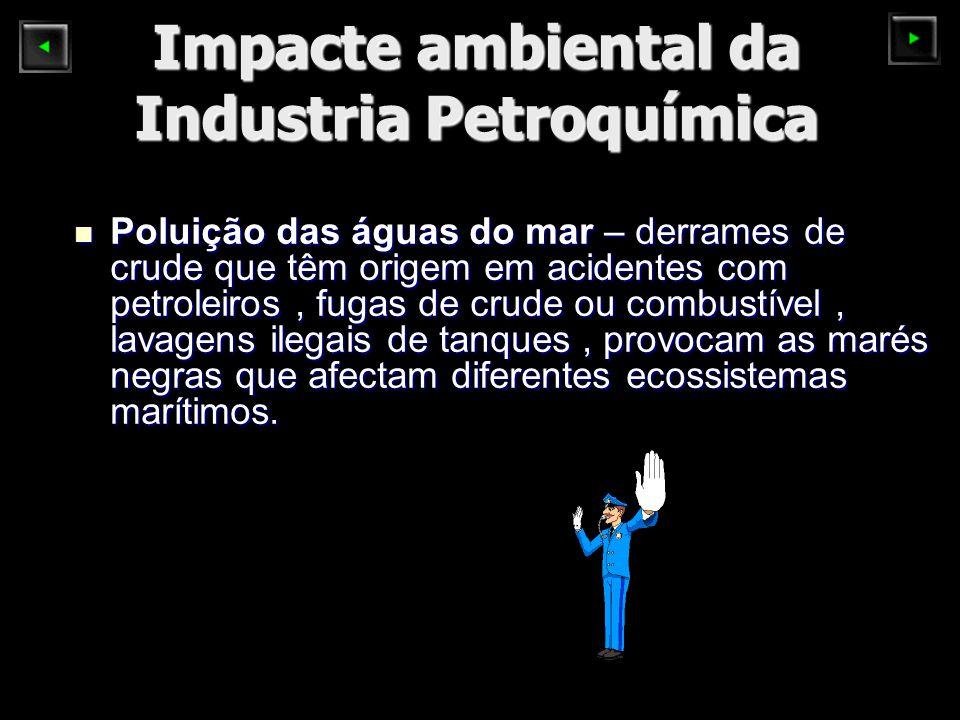 Impacte ambiental da Industria Petroquímica Poluição das águas do mar – derrames de crude que têm origem em acidentes com petroleiros, fugas de crude ou combustível, lavagens ilegais de tanques, provocam as marés negras que afectam diferentes ecossistemas marítimos.