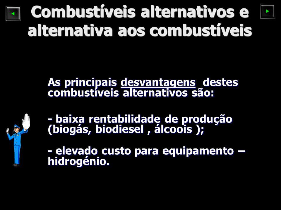Combustíveis alternativos e alternativa aos combustíveis As principais desvantagens destes combustíveis alternativos são: - baixa rentabilidade de produção (biogás, biodiesel, álcoois ); - elevado custo para equipamento – hidrogénio.