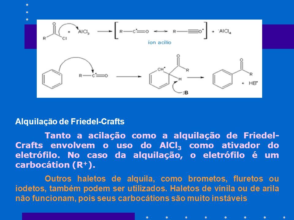 Alquilação de Friedel-Crafts Tanto a acilação como a alquilação de Friedel- Crafts envolvem o uso do AlCl 3 como ativador do eletrófilo. No caso da al