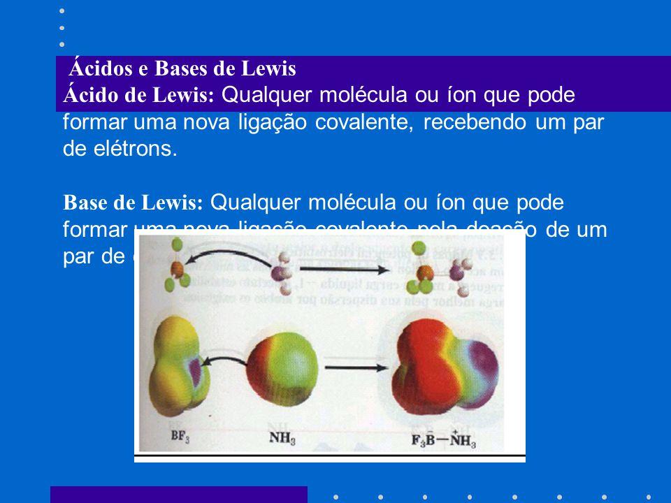 Ácidos e Bases de Lewis Ácido de Lewis: Qualquer molécula ou íon que pode formar uma nova ligação covalente, recebendo um par de elétrons. Base de Lew