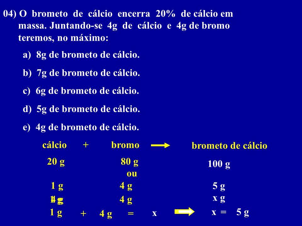 04) O brometo de cálcio encerra 20% de cálcio em massa. Juntando-se 4g de cálcio e 4g de bromo teremos, no máximo: a) 8g de brometo de cálcio. b) 7g d