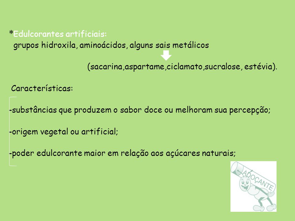 * Edulcorantes artificiais: grupos hidroxila, aminoácidos, alguns sais metálicos (sacarina,aspartame,ciclamato,sucralose, estévia). Características: -