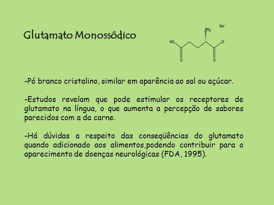 Glutamato Monossódico -Pó branco cristalino, similar em aparência ao sal ou açúcar. -Estudos revelam que pode estimular os receptores de glutamato na
