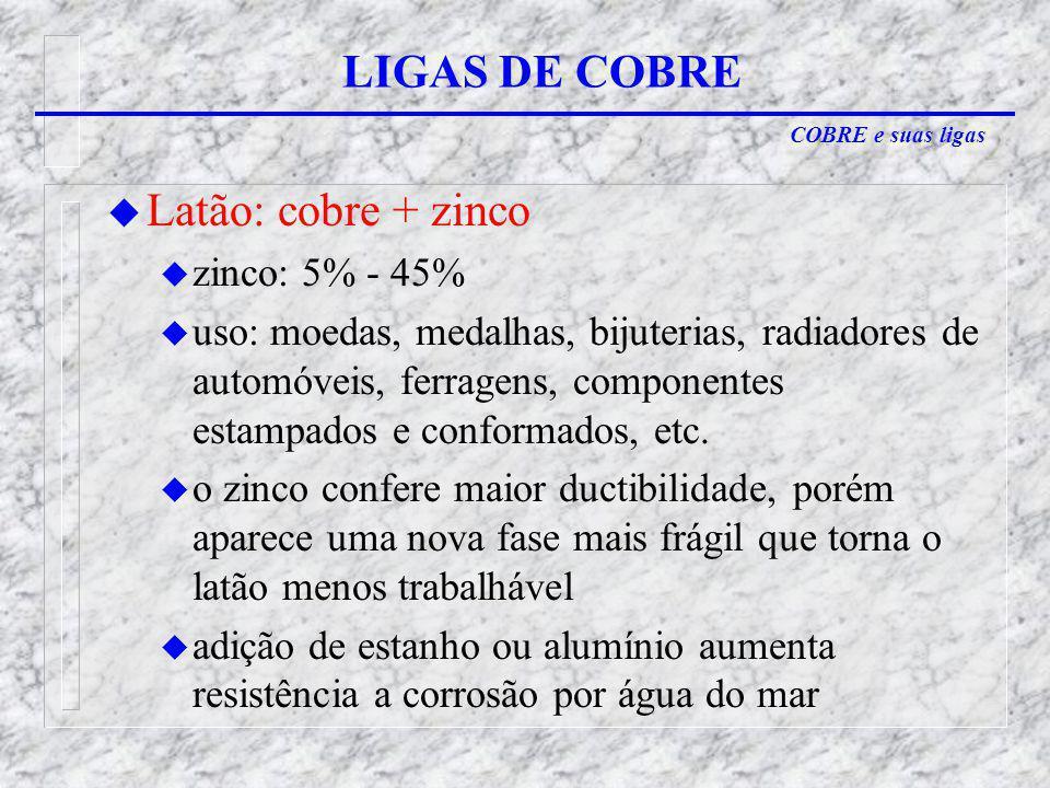 COBRE e suas ligas LIGAS DE COBRE u Latão: cobre + zinco u zinco: 5% - 45% u uso: moedas, medalhas, bijuterias, radiadores de automóveis, ferragens, componentes estampados e conformados, etc.