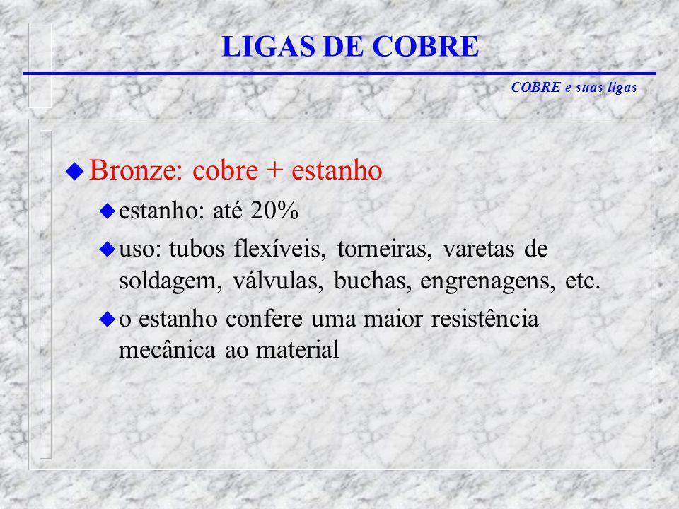 COBRE e suas ligas LIGAS DE COBRE u Bronze: cobre + estanho u estanho: até 20% u uso: tubos flexíveis, torneiras, varetas de soldagem, válvulas, buchas, engrenagens, etc.