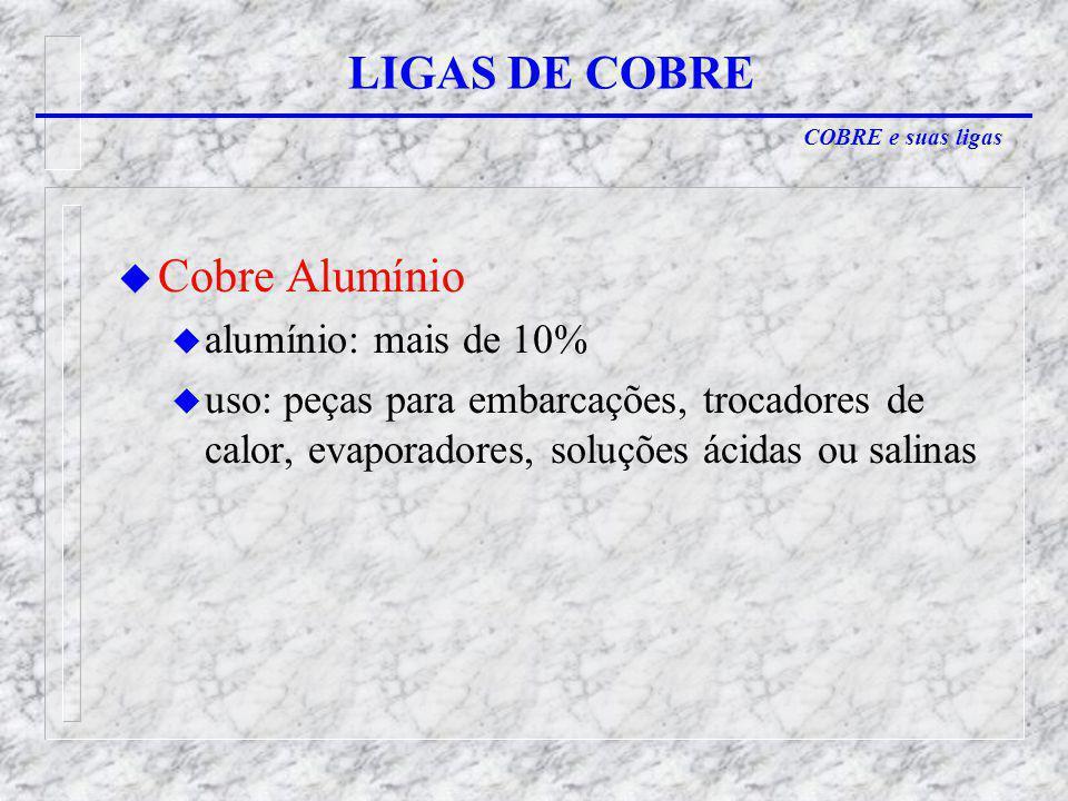 COBRE e suas ligas LIGAS DE COBRE u Cobre Alumínio u alumínio: mais de 10% u uso: peças para embarcações, trocadores de calor, evaporadores, soluções ácidas ou salinas