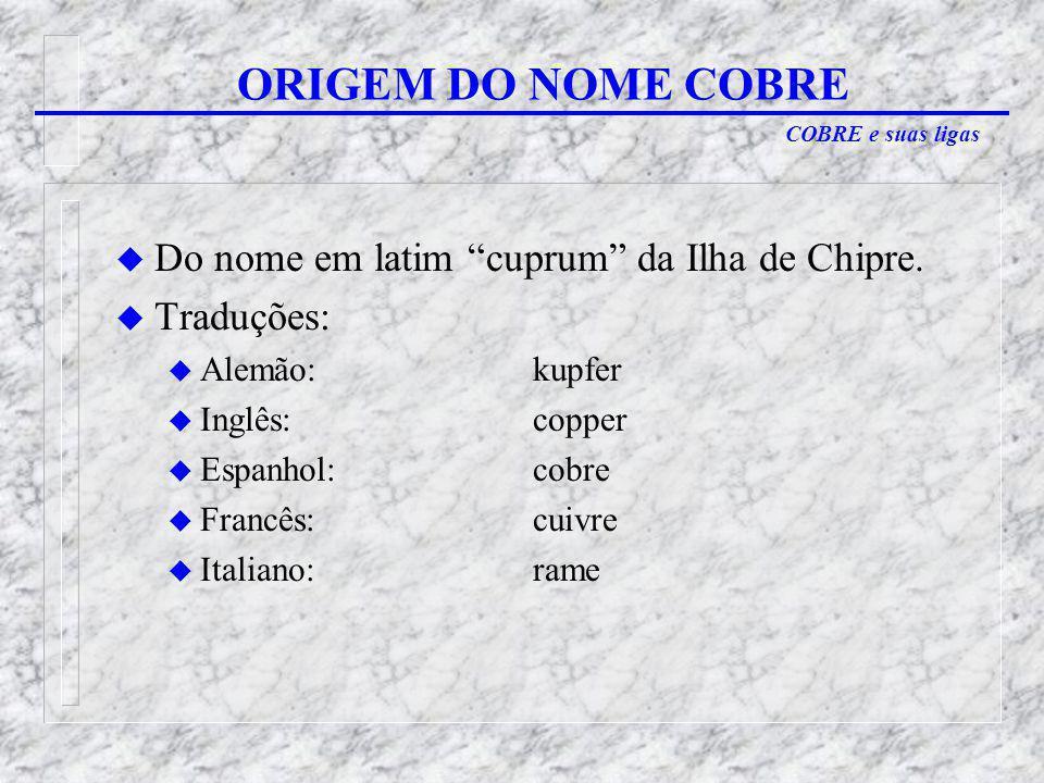 COBRE e suas ligas u Do nome em latim cuprum da Ilha de Chipre.