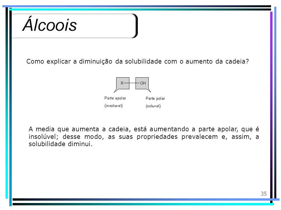34 Características Físicas: Os álcoois se caracterizam por apresentarem elevados pontos de ebulição; considerando os monoálcoois, verifica-se que os p