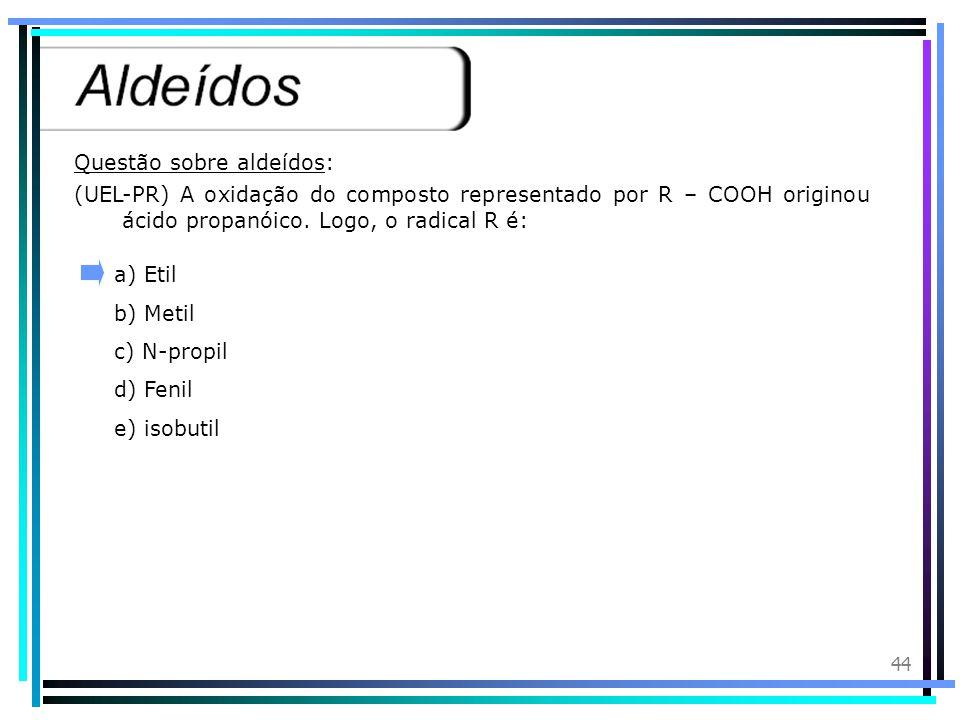 43 Introdução:Os aldeídos são compostos orgânicos que apresentam o grupo funcional( - CHO) denominado formila ou metanoíla. Nomenclatura: Devemos cons