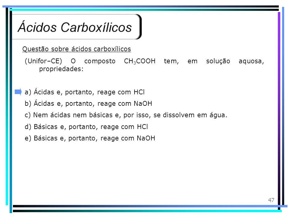 46 Introdução:Os ácidos carboxílicos são compostos orgânicos que apresentam o grupo funcional carboxila. Nomenclatura:Devemos considerar como cadeia p