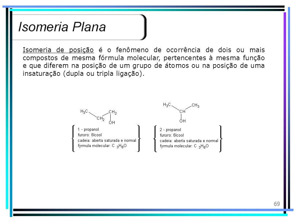 68 Isomeria de Cadeia ou também isomeria de núcleo, é o fenômeno de ocorrência de dois ou mais compostos de mesma fórmula molecular, pertencentes à me