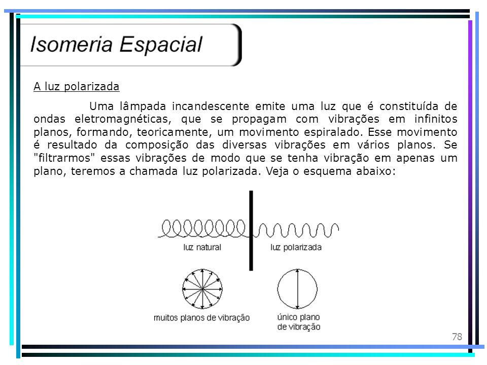 77 Isomeria Óptica: Esse tipo de isomeria só ocorre com moléculas assimétricas, isto é, moléculas que nunca conseguimos dividir de modo que os dois la