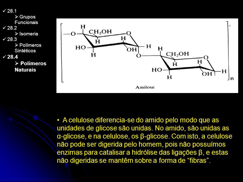 28.1 Grupos Funcionais 28.2 Isomeria 28.3 Polímeros Sintéticos 28.4 Polímeros Naturais A celulose diferencia-se do amido pelo modo que as unidades de