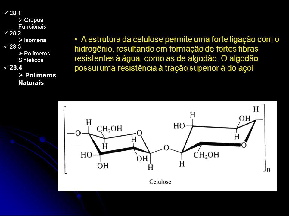 28.1 Grupos Funcionais 28.2 Isomeria 28.3 Polímeros Sintéticos 28.4 Polímeros Naturais A estrutura da celulose permite uma forte ligação com o hidrogê