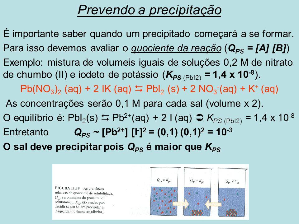 Prevendo a precipitação É importante saber quando um precipitado começará a se formar. Para isso devemos avaliar o quociente da reação (Q PS = [A] [B]