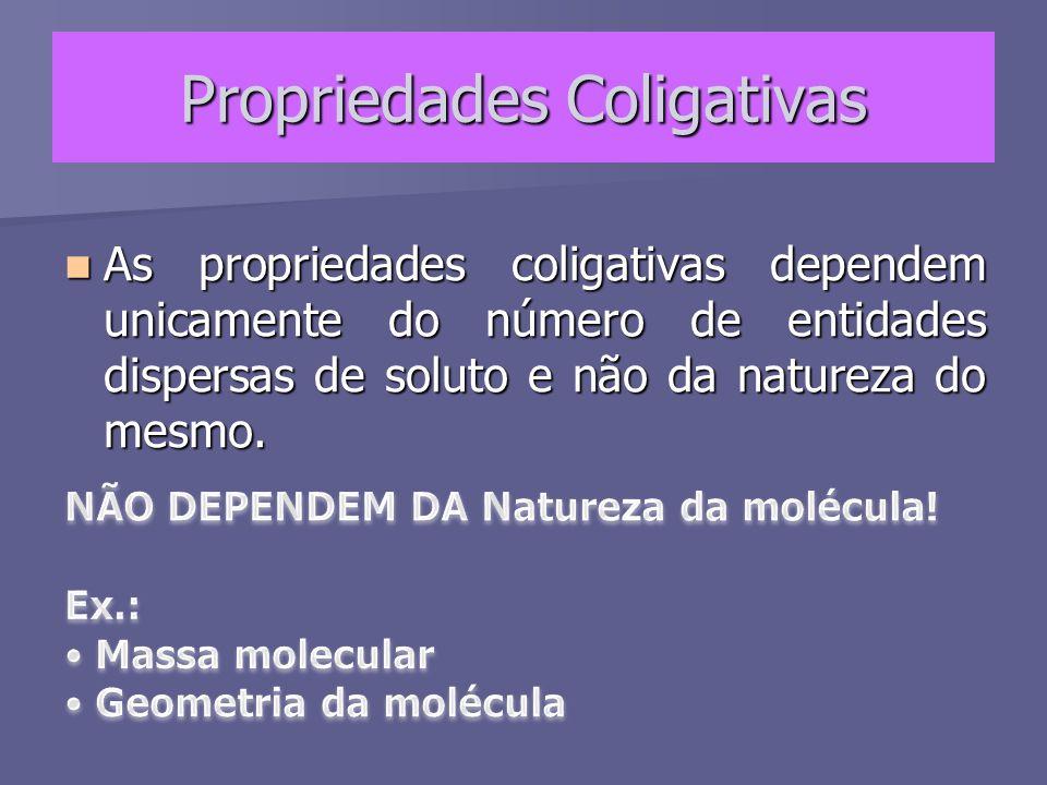 Propriedades Coligativas As propriedades coligativas dependem unicamente do número de entidades dispersas de soluto e não da natureza do mesmo. As pro