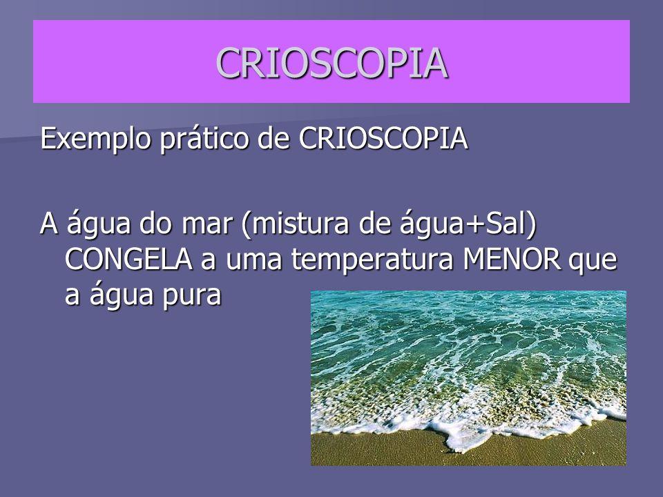 CRIOSCOPIA Exemplo prático de CRIOSCOPIA A água do mar (mistura de água+Sal) CONGELA a uma temperatura MENOR que a água pura