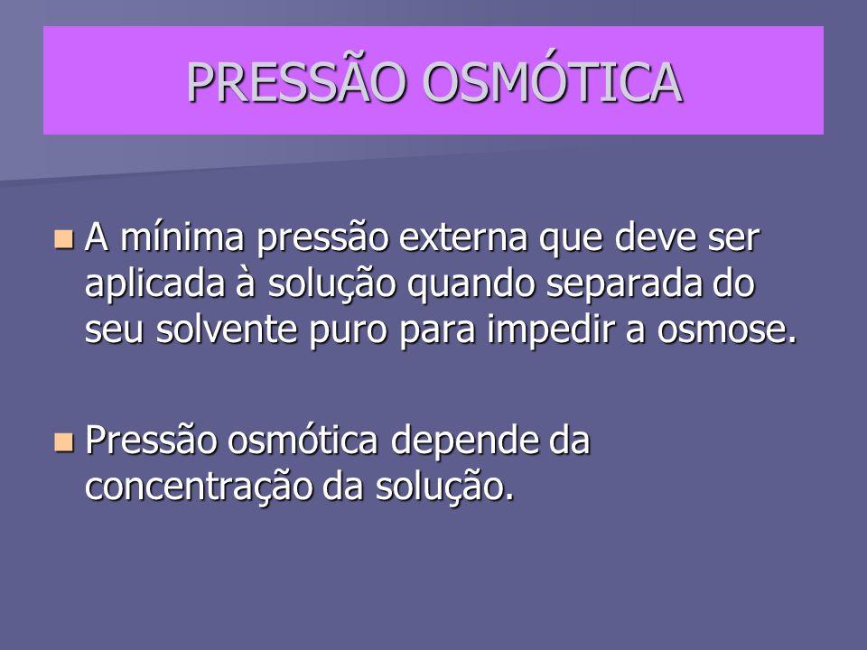 PRESSÃO OSMÓTICA A mínima pressão externa que deve ser aplicada à solução quando separada do seu solvente puro para impedir a osmose. A mínima pressão