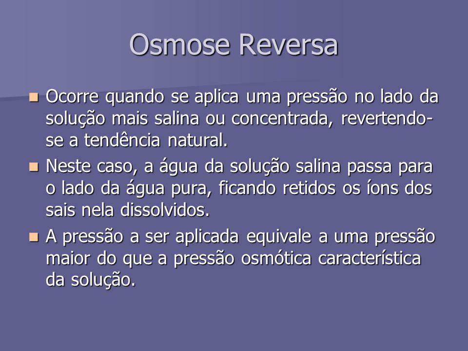 Osmose Reversa Ocorre quando se aplica uma pressão no lado da solução mais salina ou concentrada, revertendo- se a tendência natural. Ocorre quando se