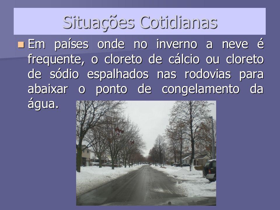 Situações Cotidianas Em países onde no inverno a neve é frequente, o cloreto de cálcio ou cloreto de sódio espalhados nas rodovias para abaixar o pont