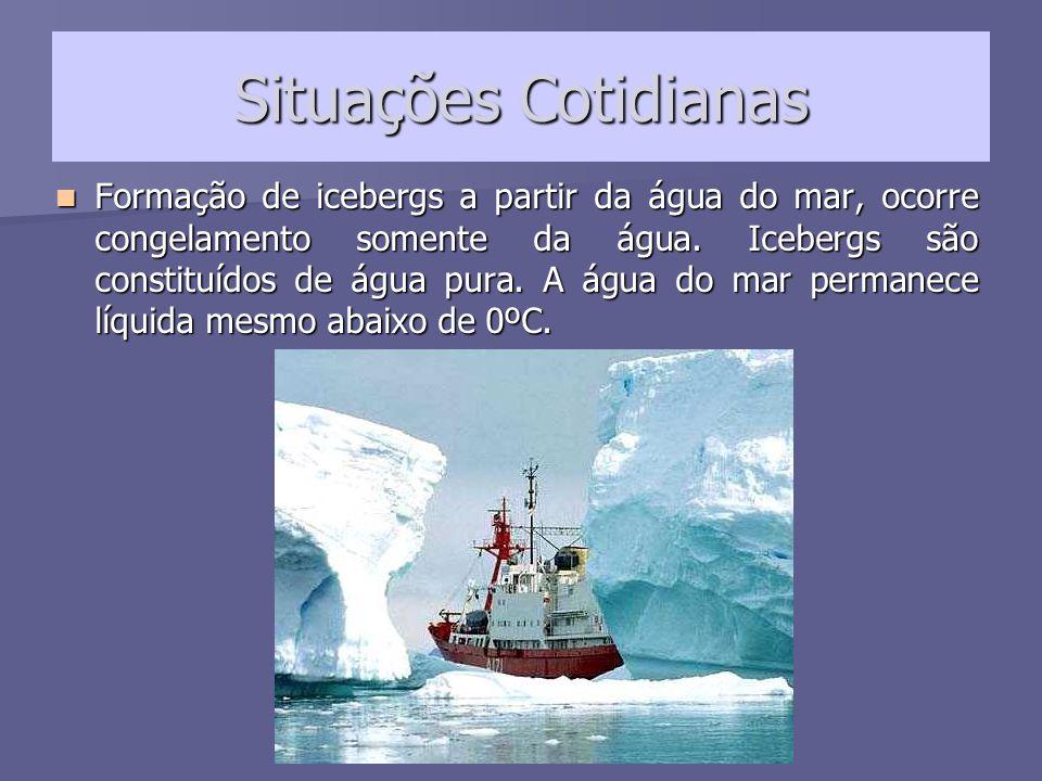Situações Cotidianas Formação de icebergs a partir da água do mar, ocorre congelamento somente da água. Icebergs são constituídos de água pura. A água