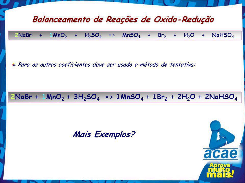 Balanceamento de Reações de Oxido-Redução NaBr + MnO 2 + H 2 SO 4 => MnSO 4 + Br 2 + H 2 O + NaHSO 4 O Br oxida; vai de nox = -1 para nox = 0. Esta ox