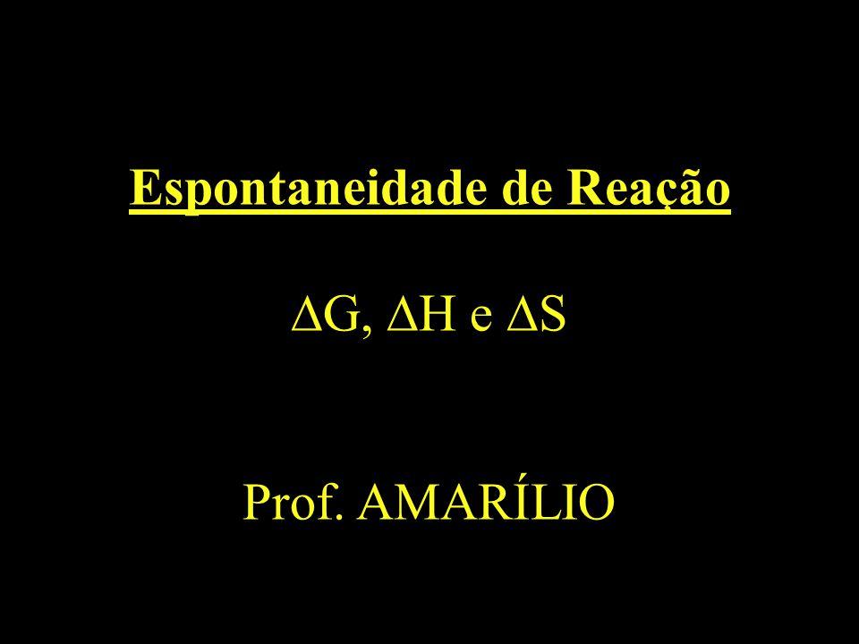 Espontaneidade de Reação G, H e S Prof. AMARÍLIO