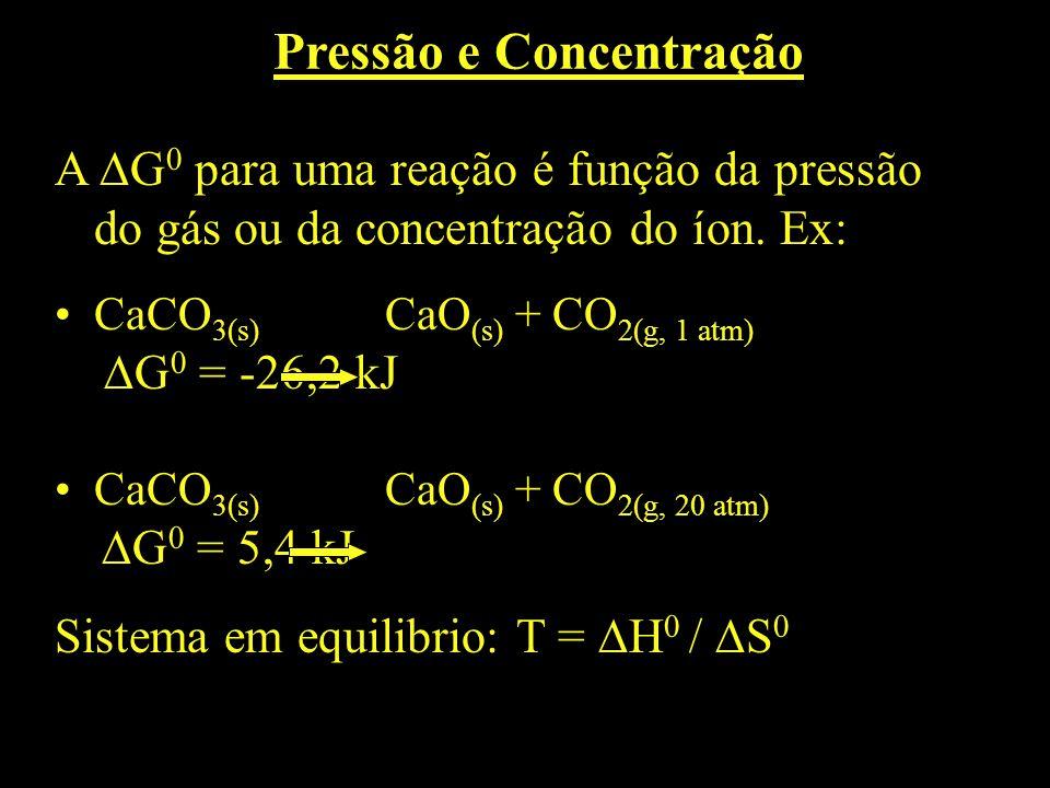 A G 0 para uma reação é função da pressão do gás ou da concentração do íon. Ex: CaCO 3(s) CaO (s) + CO 2(g, 1 atm) G 0 = -26,2 kJ CaCO 3(s) CaO (s) +