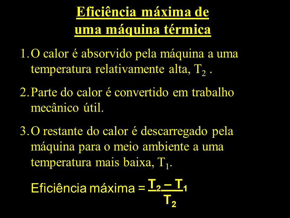 Eficiência máxima de uma máquina térmica 1.O calor é absorvido pela máquina a uma temperatura relativamente alta, T 2. 2.Parte do calor é convertido e