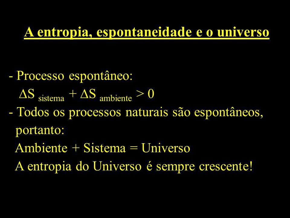 A entropia, espontaneidade e o universo - Processo espontâneo: S sistema + S ambiente > 0 - Todos os processos naturais são espontâneos, portanto: Amb