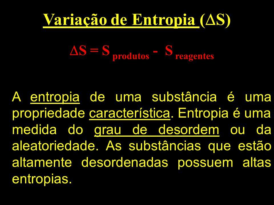 Variação de Entropia ( S) S = S produtos - S reagentes A entropia de uma substância é uma propriedade característica. Entropia é uma medida do grau de