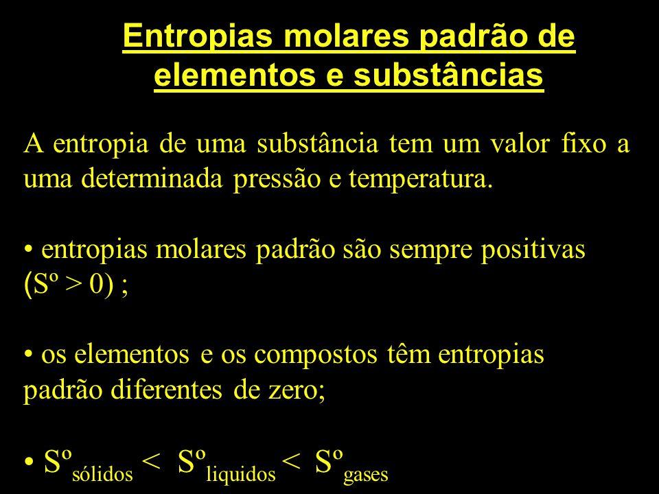Entropias molares padrão de elementos e substâncias A entropia de uma substância tem um valor fixo a uma determinada pressão e temperatura. entropias