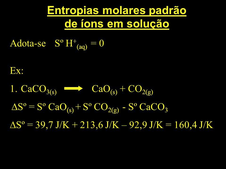 Entropias molares padrão de íons em solução Adota-se Sº H + (aq) = 0 Ex: 1. CaCO 3(s) CaO (s) + CO 2(g) Sº = Sº CaO (s) + Sº CO 2(g) - Sº CaCO 3 Sº =
