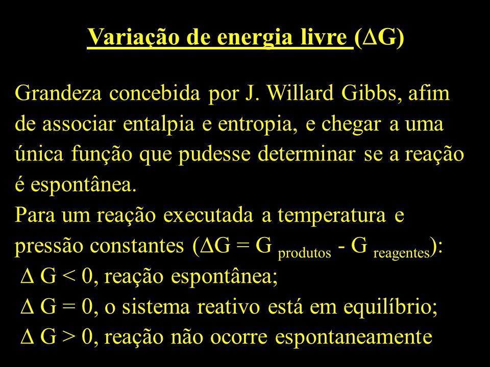 Variação de energia livre ( G) Grandeza concebida por J. Willard Gibbs, afim de associar entalpia e entropia, e chegar a uma única função que pudesse