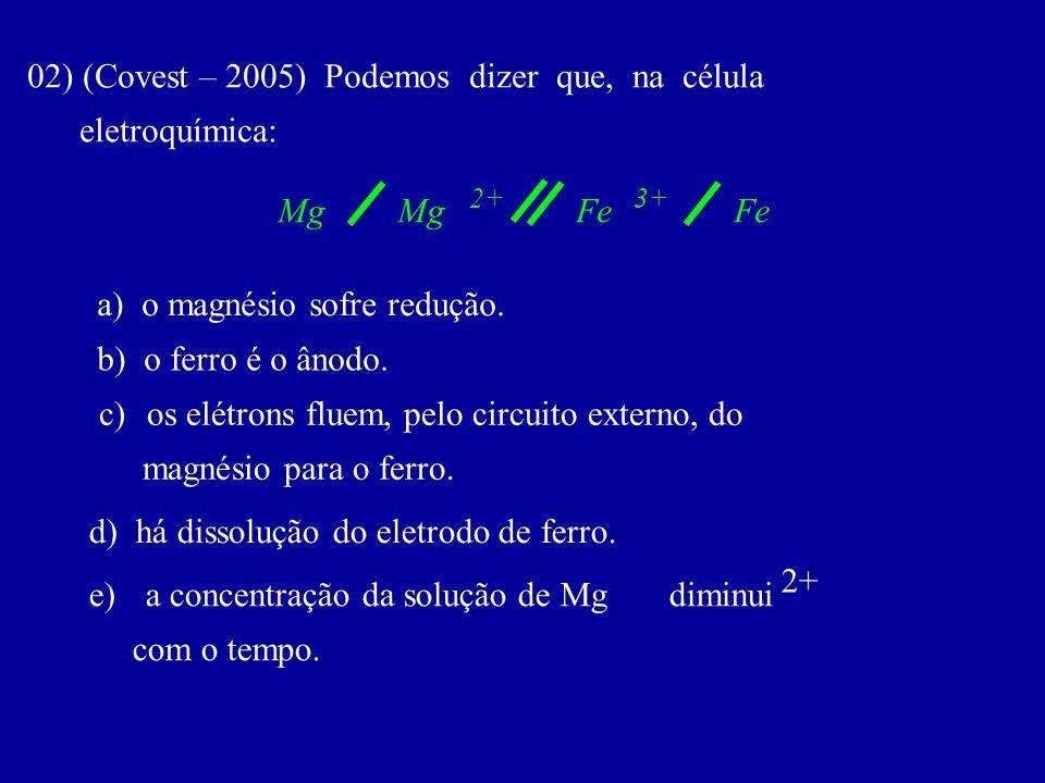 02) (Covest – 2005) Podemos dizer que, na célula eletroquímica: 2+ a) o magnésio sofre redução. b) o ferro é o ânodo. c) os elétrons fluem, pelo circu