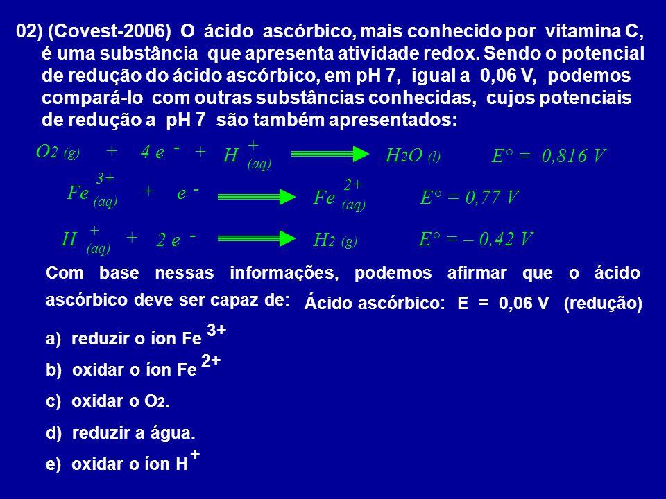02) (Covest-2006) O ácido ascórbico, mais conhecido por vitamina C, é uma substância que apresenta atividade redox. Sendo o potencial de redução do ác