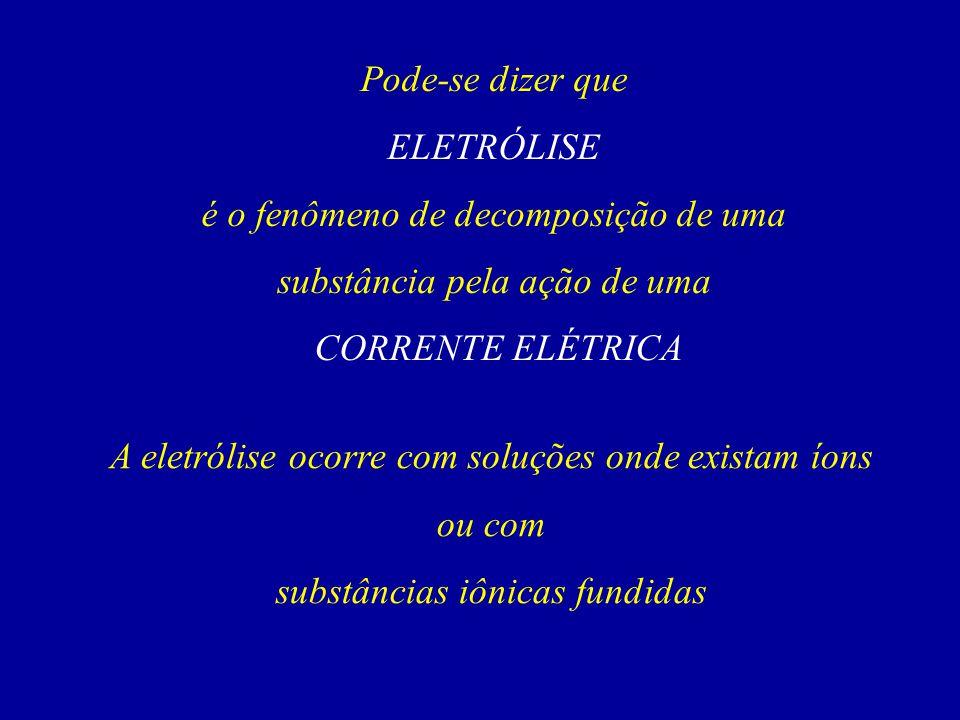 Pode-se dizer que ELETRÓLISE é o fenômeno de decomposição de uma substância pela ação de uma CORRENTE ELÉTRICA A eletrólise ocorre com soluções onde e