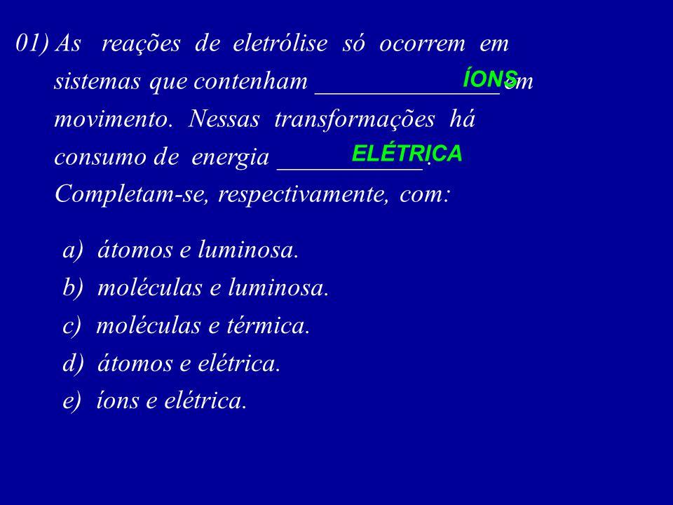 01) As reações de eletrólise só ocorrem em sistemas que contenham ______________ em movimento. Nessas transformações há consumo de energia ___________