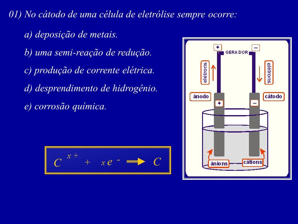 01) No cátodo de uma célula de eletrólise sempre ocorre: a) deposição de metais. b) uma semi-reação de redução. c) produção de corrente elétrica. d) d