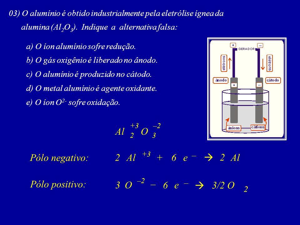 03) O alumínio é obtido industrialmente pela eletrólise ígnea da alumina (Al 2 O 3 ). Indique a alternativa falsa: a) O íon alumínio sofre redução. b)
