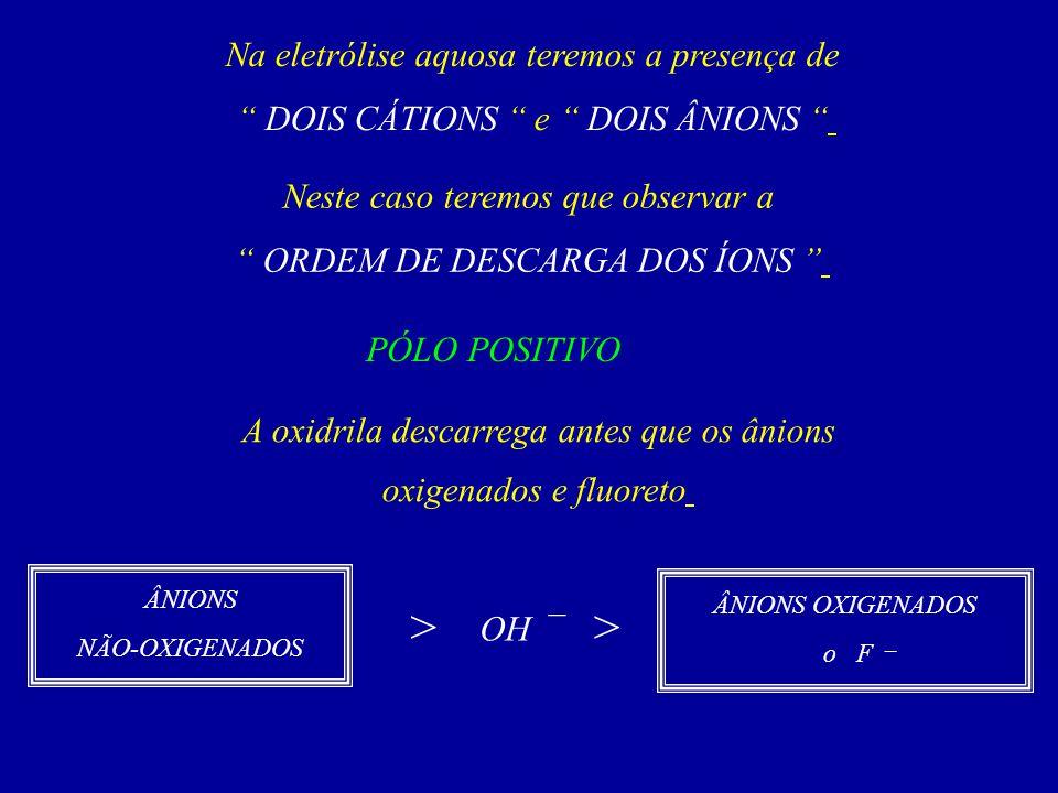 Na eletrólise aquosa teremos a presença de DOIS CÁTIONS e DOIS ÂNIONS Neste caso teremos que observar a ORDEM DE DESCARGA DOS ÍONS PÓLO POSITIVO A oxi