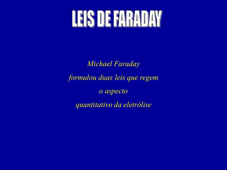 Michael Faraday formulou duas leis que regem o aspecto quantitativo da eletrólise
