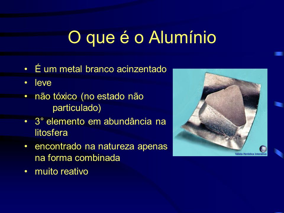 O que é o Alumínio É um metal branco acinzentado leve não tóxico (no estado não particulado) 3° elemento em abundância na litosfera encontrado na natureza apenas na forma combinada muito reativo