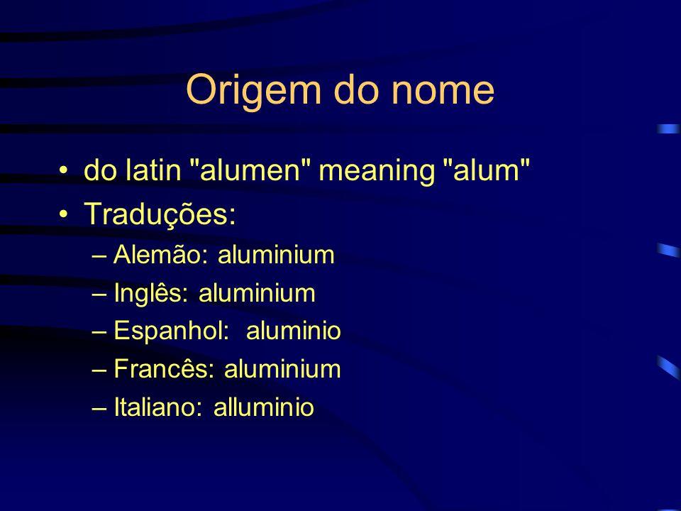 Origem do nome do latin alumen meaning alum Traduções: –Alemão: aluminium –Inglês: aluminium –Espanhol: aluminio –Francês: aluminium –Italiano: alluminio