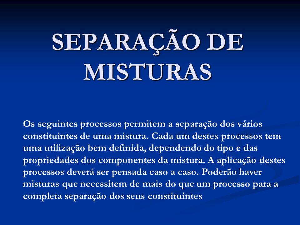SEPARAÇÃO DE MISTURAS Os seguintes processos permitem a separação dos vários constituintes de uma mistura.