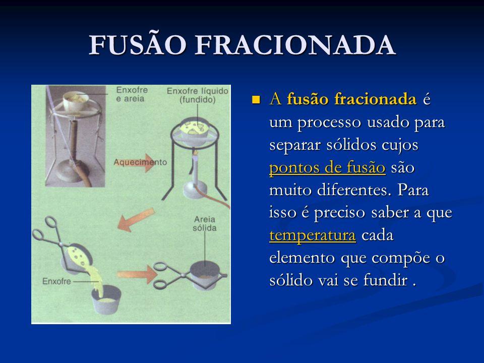 FUSÃO FRACIONADA A fusão fracionada é um processo usado para separar sólidos cujos pontos de fusão são muito diferentes.
