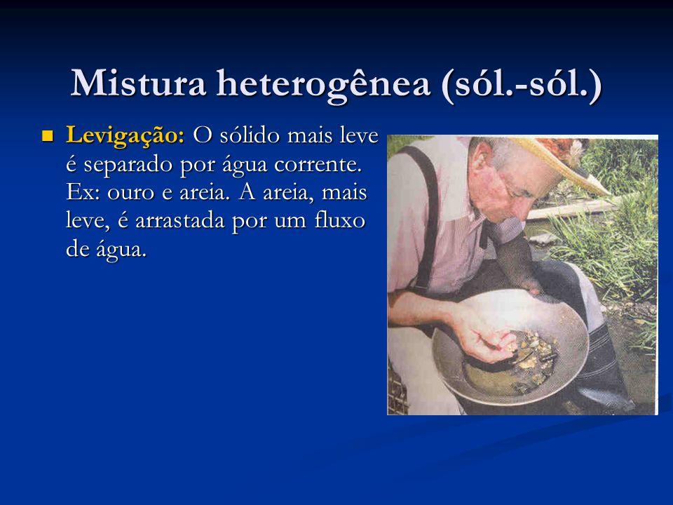 Mistura heterogênea (sól.-sól.) Levigação: O sólido mais leve é separado por água corrente.